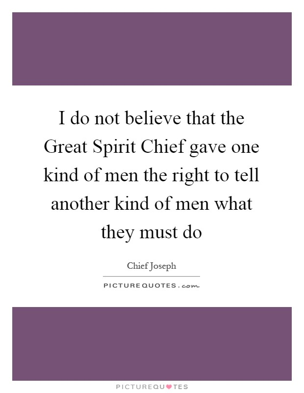I do not believe that the Great Spirit Chief gave one kind of men the right to tell another kind of men what they must do Picture Quote #1
