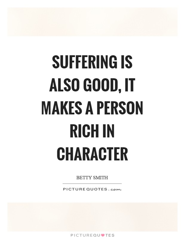Suffering is also good, it makes a person rich in character Picture Quote #1