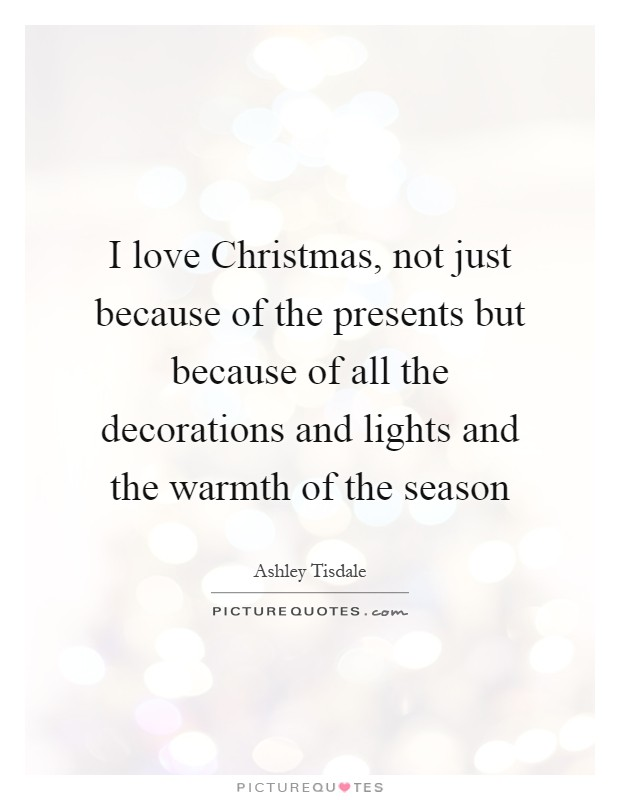 I love Christmas, not just because of the presents but because of all the decorations and lights and the warmth of the season Picture Quote #1