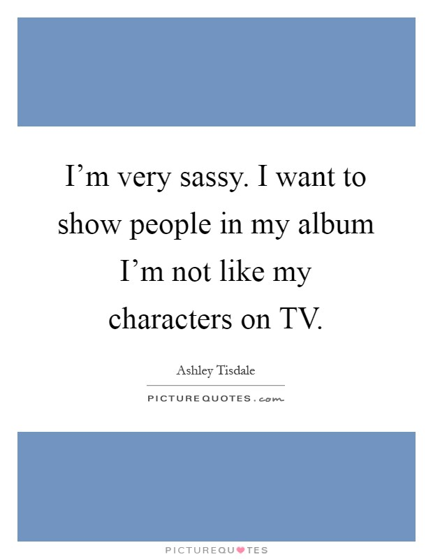 I'm very sassy. I want to show people in my album I'm not like my characters on TV Picture Quote #1