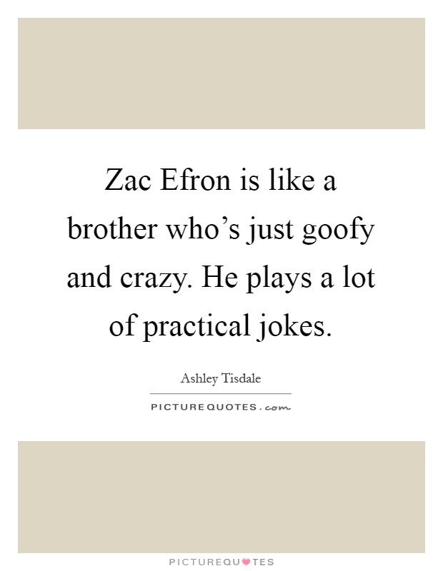 Zac Efron is like a brother who's just goofy and crazy. He plays a lot of practical jokes Picture Quote #1