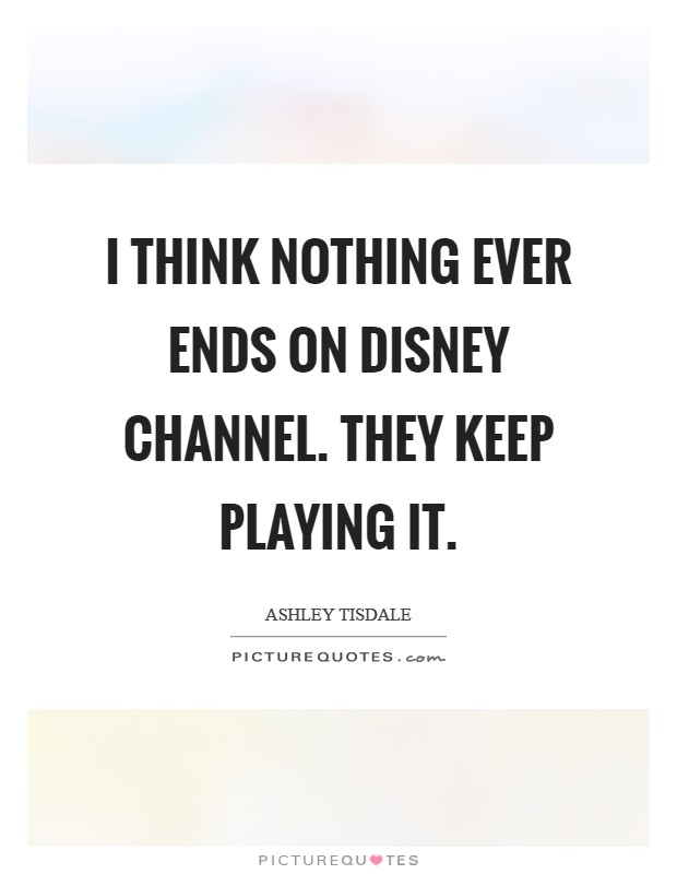 I think nothing ever ends on Disney Channel. They keep playing it Picture Quote #1