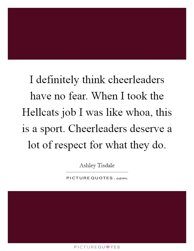 I definitely think cheerleaders have no fear. When I took the Hellcats job I was like whoa, this is a sport. Cheerleaders deserve a lot of respect for what they do Picture Quote #1