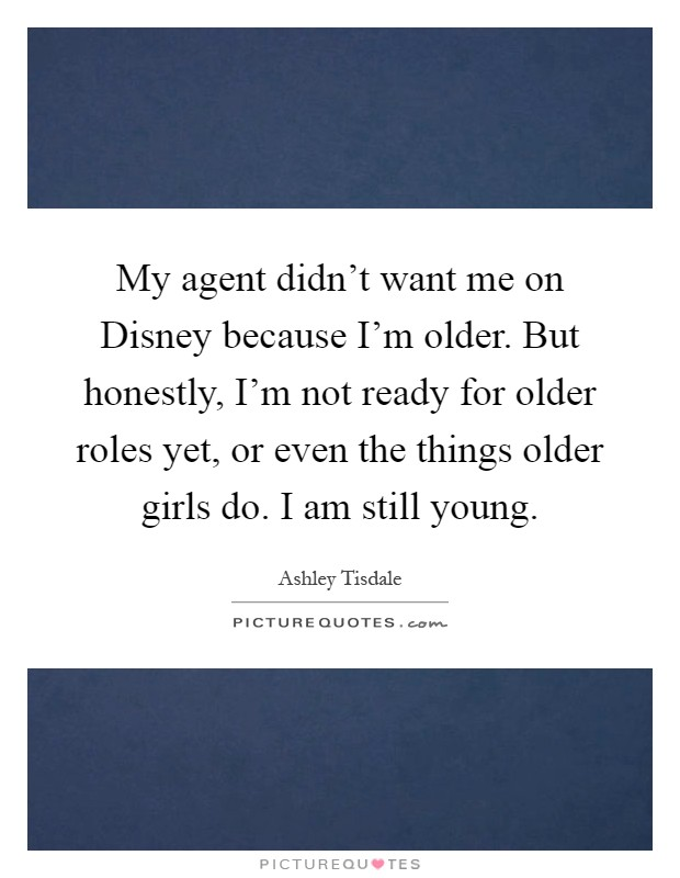 My agent didn't want me on Disney because I'm older. But honestly, I'm not ready for older roles yet, or even the things older girls do. I am still young Picture Quote #1