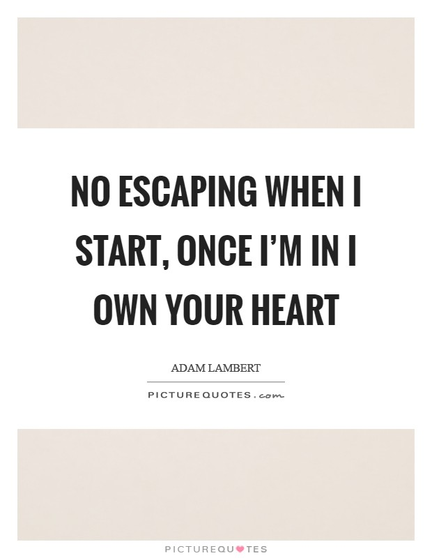 No escaping when I start, once I'm in I own your heart Picture Quote #1