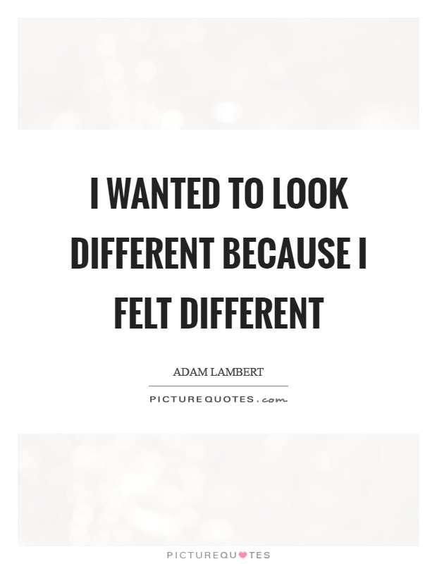 I wanted to look different because I felt different Picture Quote #1