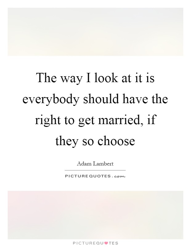 The way I look at it is everybody should have the right to get married, if they so choose Picture Quote #1