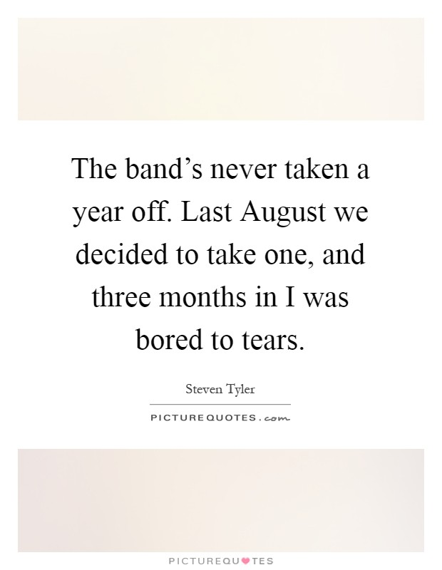 The band's never taken a year off. Last August we decided to take one, and three months in I was bored to tears Picture Quote #1