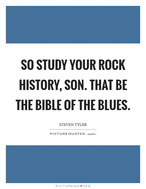 So study your rock history, son. That be the Bible of the Blues Picture Quote #1