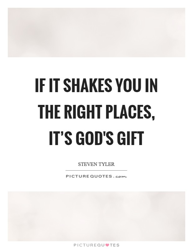 If it shakes you in the right places, it's God's gift Picture Quote #1