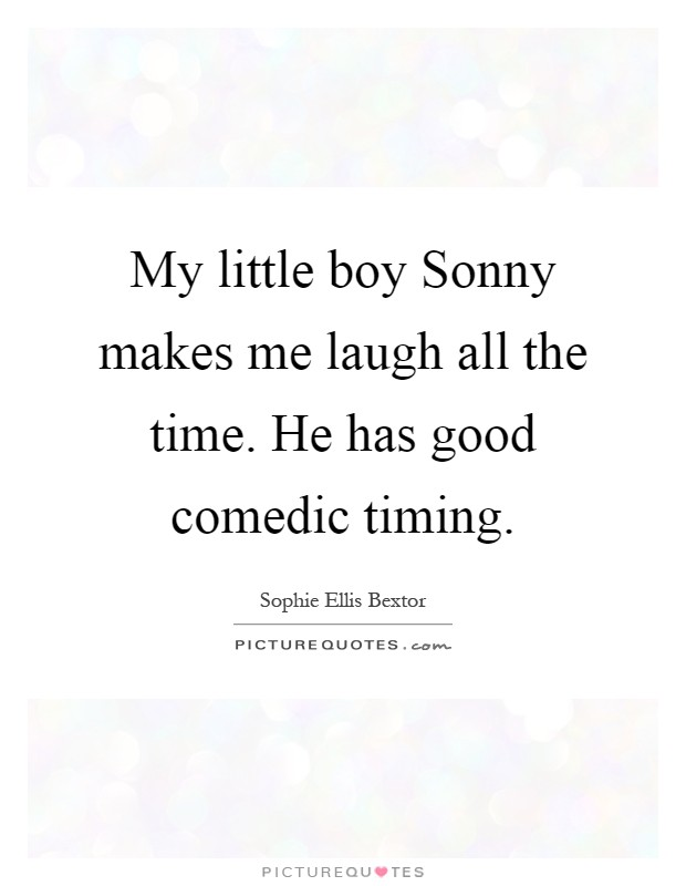 My little boy Sonny makes me laugh all the time. He has good comedic timing Picture Quote #1