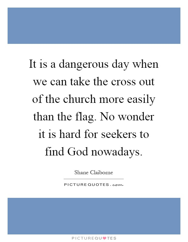 It is a dangerous day when we can take the cross out of the church more easily than the flag. No wonder it is hard for seekers to find God nowadays Picture Quote #1