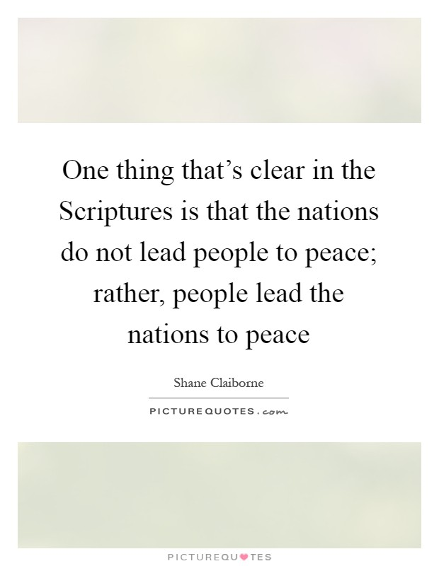 One thing that's clear in the Scriptures is that the nations do not lead people to peace; rather, people lead the nations to peace Picture Quote #1