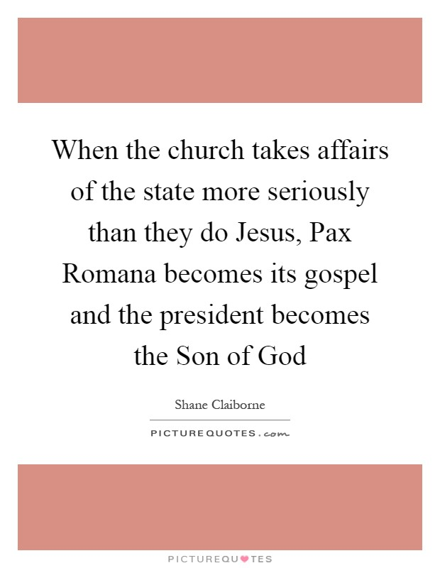 When the church takes affairs of the state more seriously than they do Jesus, Pax Romana becomes its gospel and the president becomes the Son of God Picture Quote #1