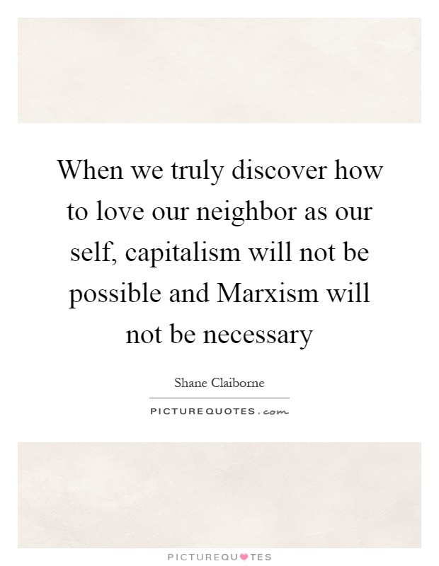 When we truly discover how to love our neighbor as our self, capitalism will not be possible and Marxism will not be necessary Picture Quote #1