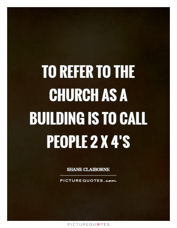 To refer to the Church as a building is to call people 2 x 4's Picture Quote #1