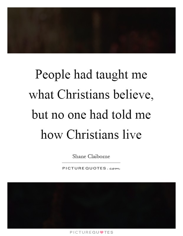 People had taught me what Christians believe, but no one had told me how Christians live Picture Quote #1