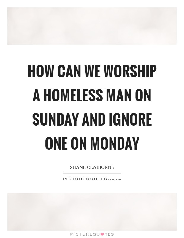 How can we worship a homeless man on Sunday and ignore one on Monday Picture Quote #1