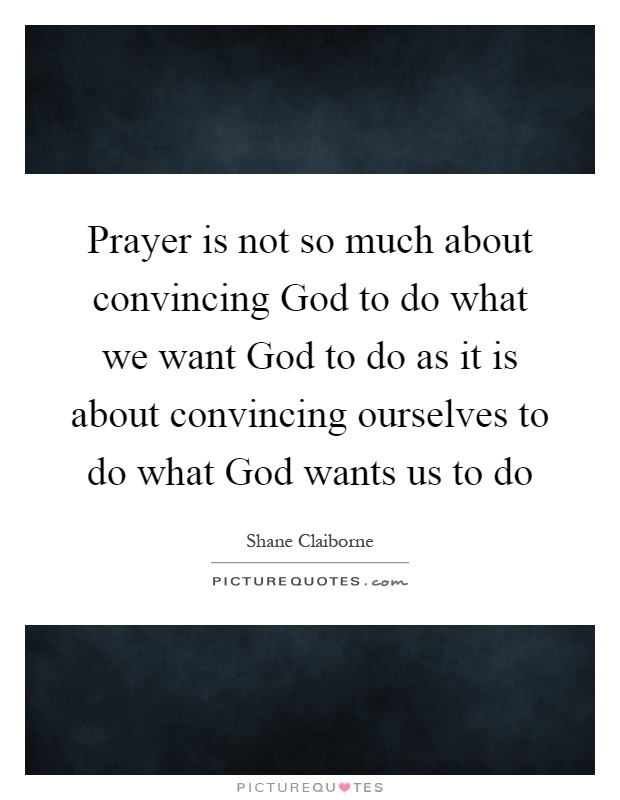 Prayer is not so much about convincing God to do what we want God to do as it is about convincing ourselves to do what God wants us to do Picture Quote #1