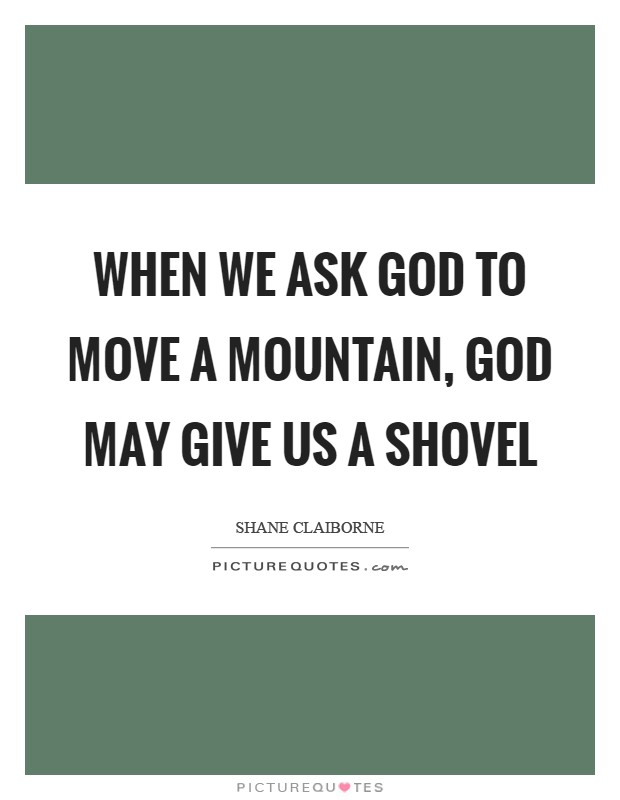 When we ask God to move a mountain, God may give us a shovel Picture Quote #1