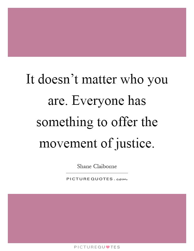 It doesn't matter who you are. Everyone has something to offer the movement of justice Picture Quote #1