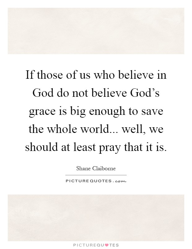 If those of us who believe in God do not believe God's grace is big enough to save the whole world... well, we should at least pray that it is Picture Quote #1