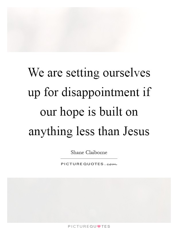 We are setting ourselves up for disappointment if our hope is built on anything less than Jesus Picture Quote #1