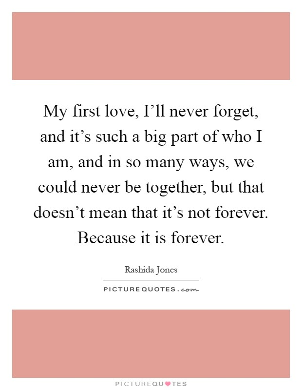 My first love, I'll never forget, and it's such a big part of who I am, and in so many ways, we could never be together, but that doesn't mean that it's not forever. Because it is forever Picture Quote #1
