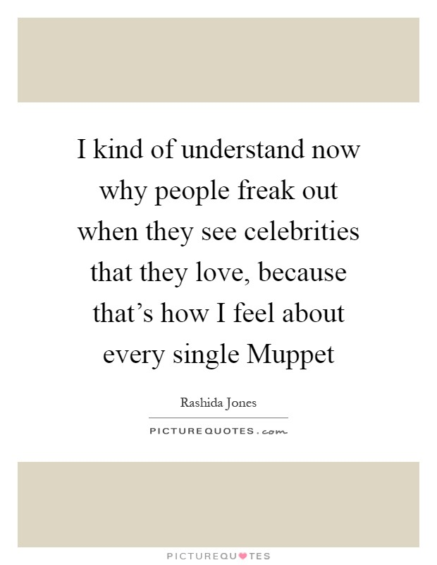 I kind of understand now why people freak out when they see celebrities that they love, because that's how I feel about every single Muppet Picture Quote #1