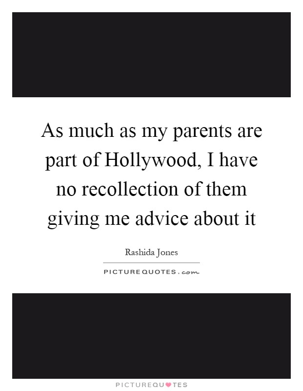 As much as my parents are part of Hollywood, I have no recollection of them giving me advice about it Picture Quote #1