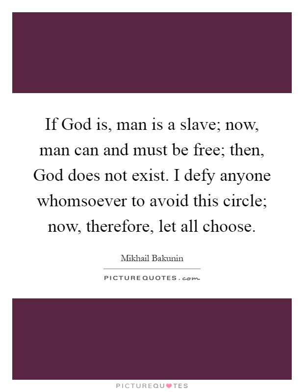 If God is, man is a slave; now, man can and must be free; then, God does not exist. I defy anyone whomsoever to avoid this circle; now, therefore, let all choose Picture Quote #1