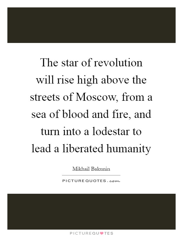 The star of revolution will rise high above the streets of Moscow, from a sea of blood and fire, and turn into a lodestar to lead a liberated humanity Picture Quote #1