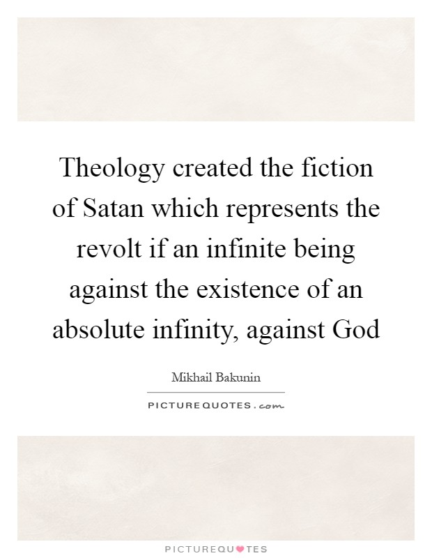 Theology created the fiction of Satan which represents the revolt if an infinite being against the existence of an absolute infinity, against God Picture Quote #1