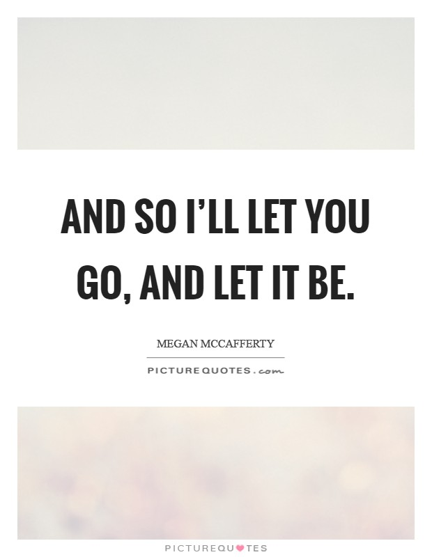 And so I'll let you go, and let it be Picture Quote #1