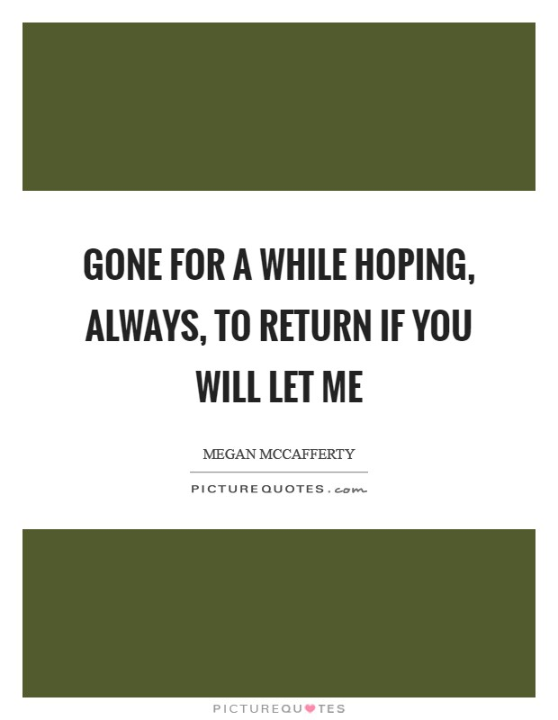Gone for a while Hoping, always, to return If you will let me Picture Quote #1