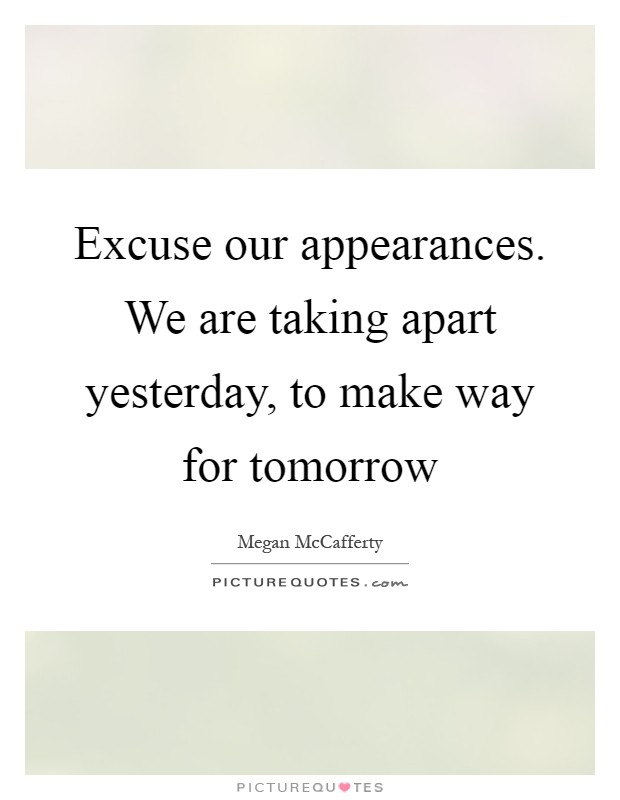 Excuse our appearances. We are taking apart yesterday, to make way for tomorrow Picture Quote #1