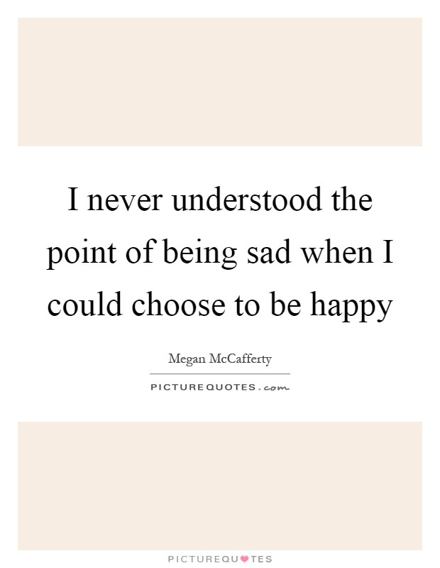 I never understood the point of being sad when I could choose to be happy Picture Quote #1