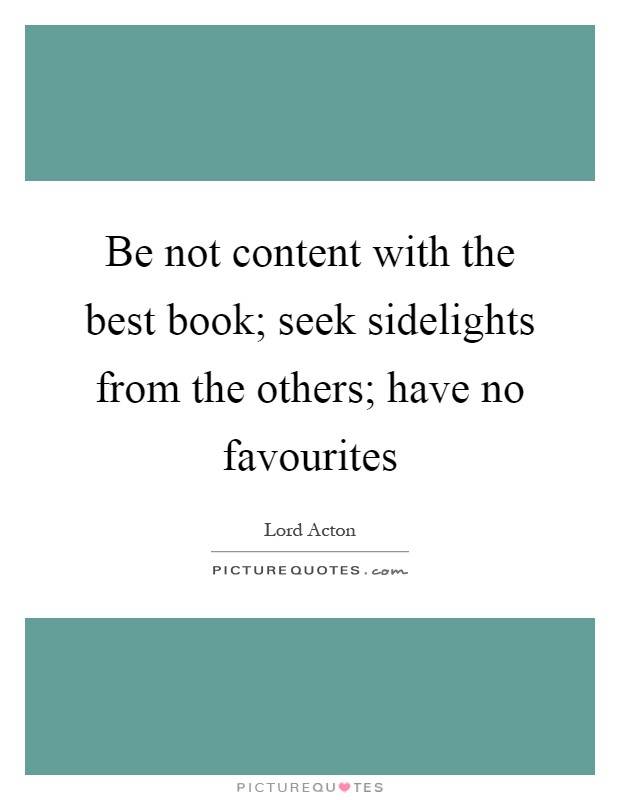 Be not content with the best book; seek sidelights from the others; have no favourites Picture Quote #1