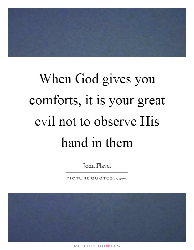 When God gives you comforts, it is your great evil not to observe His hand in them Picture Quote #1