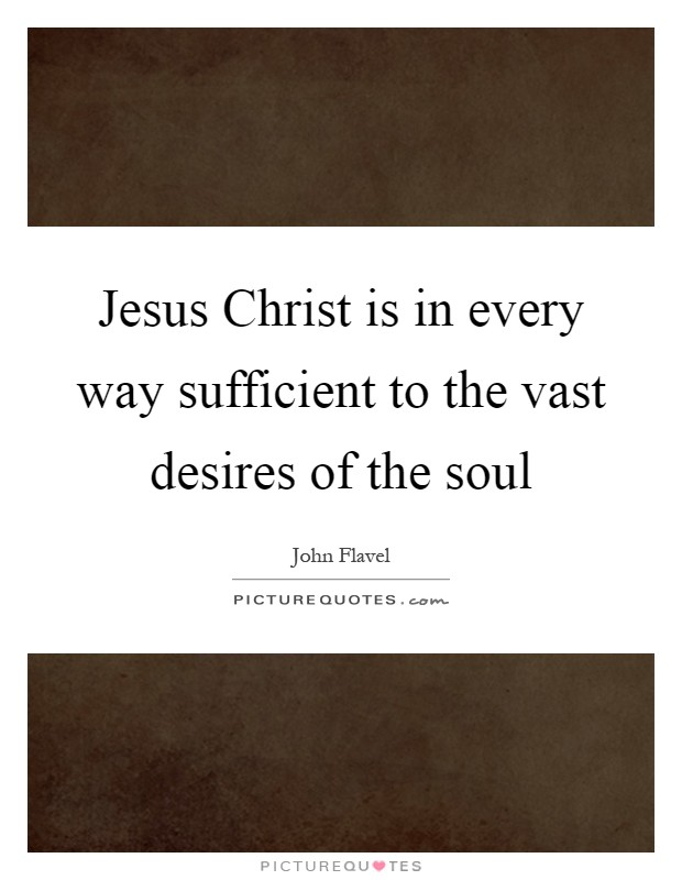Jesus Christ is in every way sufficient to the vast desires of the soul Picture Quote #1