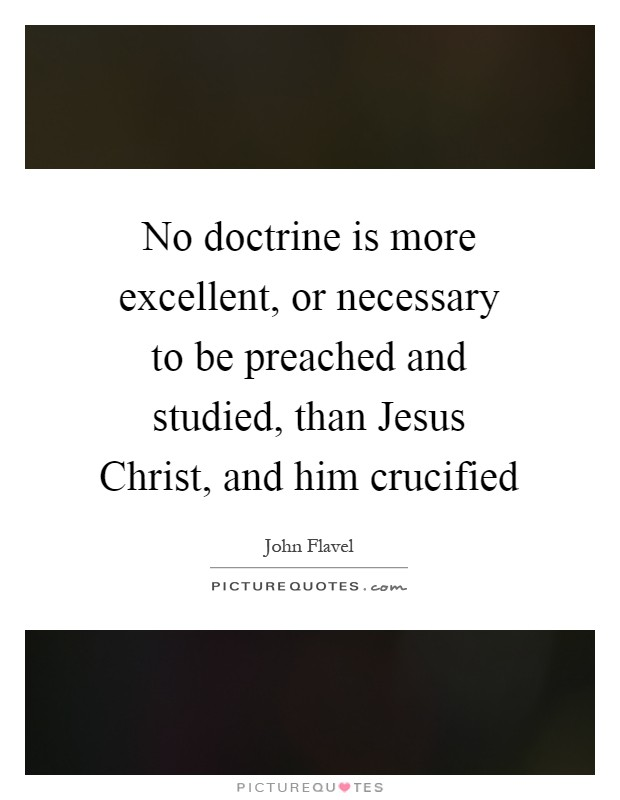 No doctrine is more excellent, or necessary to be preached and studied, than Jesus Christ, and him crucified Picture Quote #1