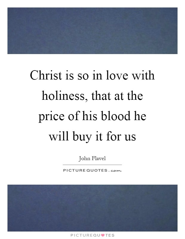 Christ is so in love with holiness, that at the price of his blood he will buy it for us Picture Quote #1