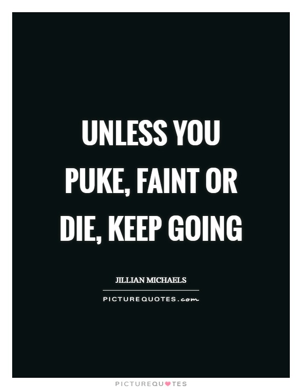 Unless You Puke, Faint or Die, Keep Going Picture Quote #1