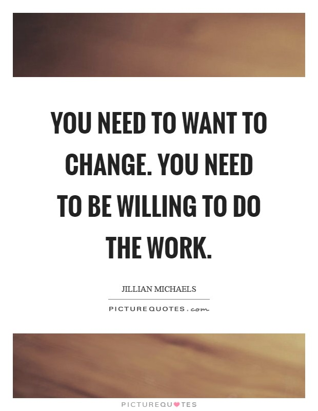 You need to WANT to change. You need to be willing to do the work Picture Quote #1