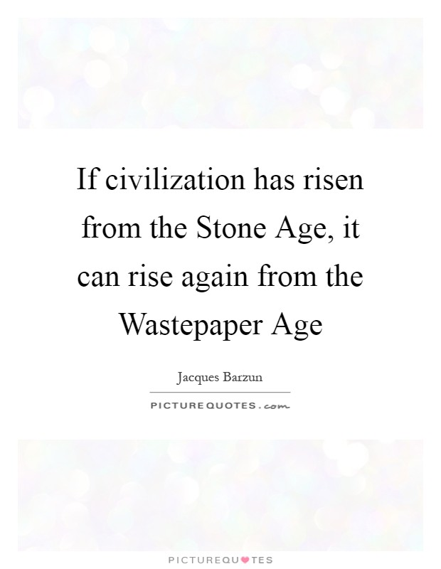 If civilization has risen from the Stone Age, it can rise again from the Wastepaper Age Picture Quote #1