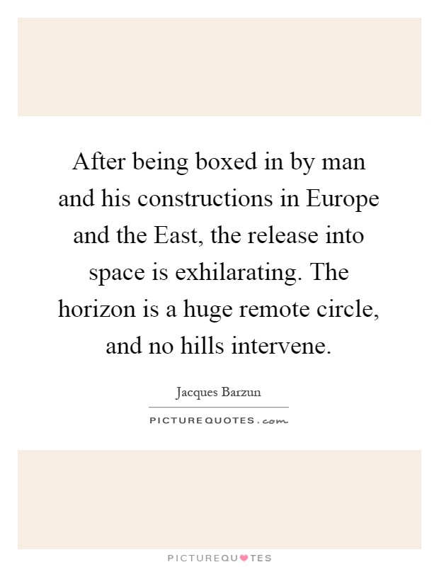 After being boxed in by man and his constructions in Europe and the East, the release into space is exhilarating. The horizon is a huge remote circle, and no hills intervene Picture Quote #1