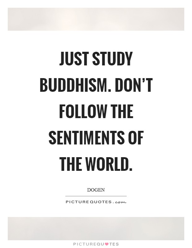 Just study Buddhism. Don't follow the sentiments of the world Picture Quote #1