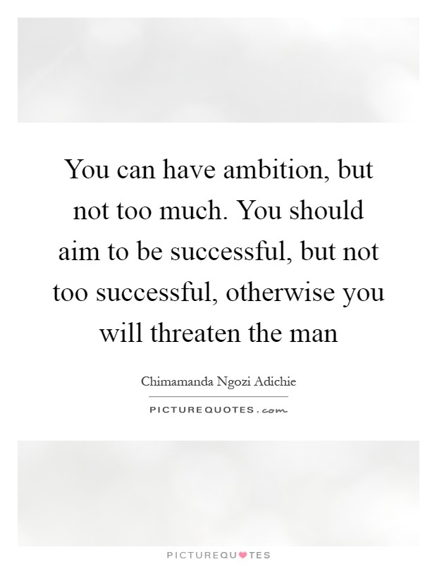 You can have ambition, but not too much. You should aim to be successful, but not too successful, otherwise you will threaten the man Picture Quote #1