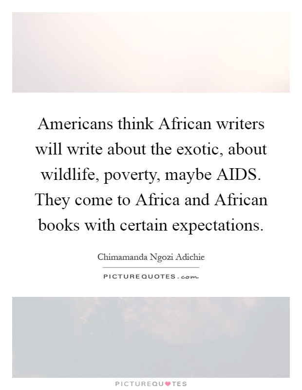 Americans think African writers will write about the exotic, about wildlife, poverty, maybe AIDS. They come to Africa and African books with certain expectations Picture Quote #1