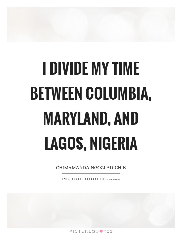 I divide my time between Columbia, Maryland, and Lagos, Nigeria Picture Quote #1